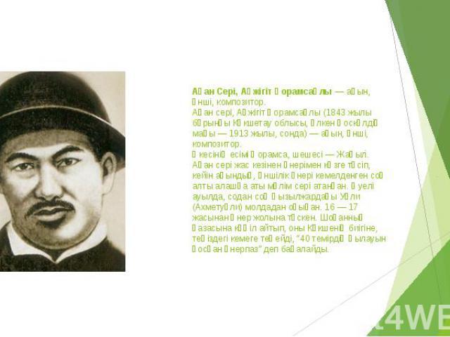 Ақан Сері, Ақжігіт Қорамсаұлы — ақын, әнші, композитор. Ақан сері, Ақжігіт Қорамсаұлы (1843 жылы бұрынғы Көкшетау облысы, Үлкен Қоскөлдің маңы — 1913 жылы, сонда) — ақын, әнші, композитор. Әкесінің есімі Қорамса, шешесі — Жаңыл. Ақан сері жас кезіне…