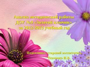 Анализ методической работы ДОУ №9 «Золотой ключик» за 2012-2013 учебный год Подг