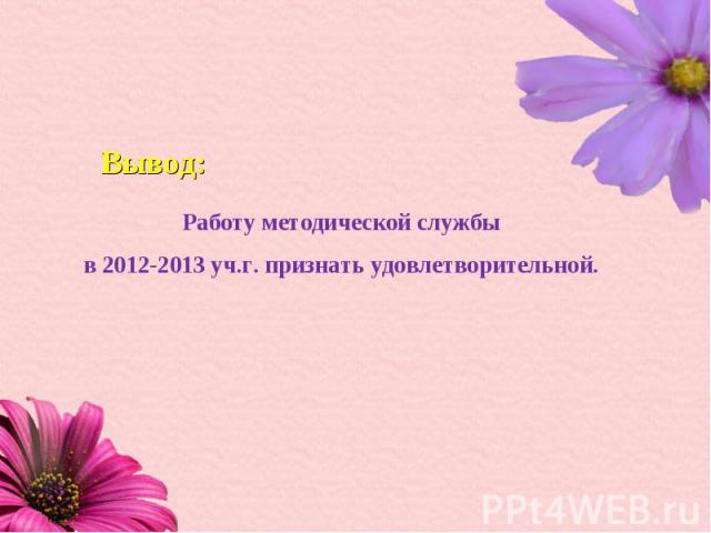 Работу методической службы в 2012-2013 уч.г. признать удовлетворительной.