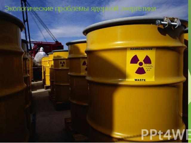 Экологические проблемы ядерной энергетики