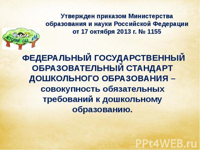 Утвержден приказом Министерства образования и науки Российской Федерации от 17 октября 2013 г. № 1155 ФЕДЕРАЛЬНЫЙ ГОСУДАРСТВЕННЫЙ ОБРАЗОВАТЕЛЬНЫЙ СТАНДАРТ ДОШКОЛЬНОГО ОБРАЗОВАНИЯ – совокупность обязательных требований к дошкольному образованию.