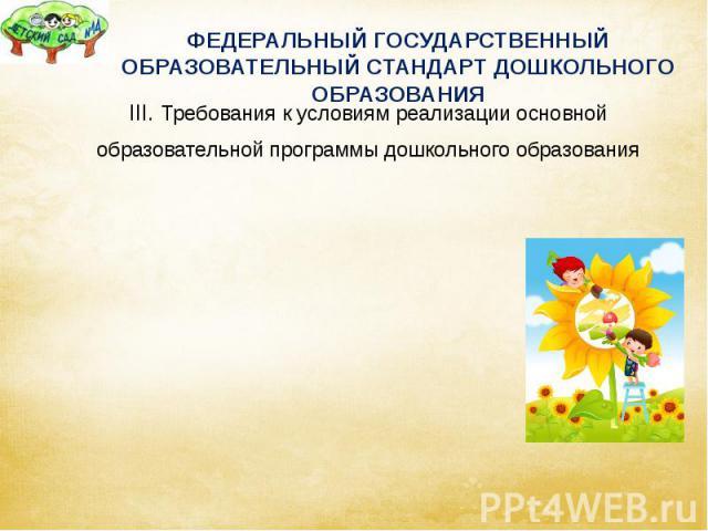 ФЕДЕРАЛЬНЫЙ ГОСУДАРСТВЕННЫЙ ОБРАЗОВАТЕЛЬНЫЙ СТАНДАРТ ДОШКОЛЬНОГО ОБРАЗОВАНИЯ III. Требования к условиям реализации основной образовательной программы дошкольного образования