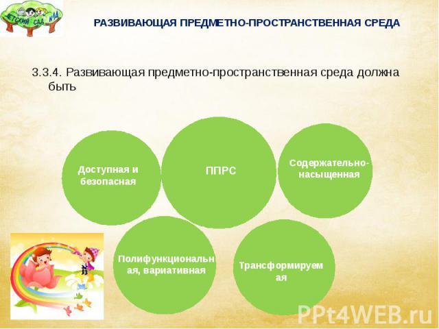 РАЗВИВАЮЩАЯ ПРЕДМЕТНО-ПРОСТРАНСТВЕННАЯ СРЕДА 3.3.4. Развивающая предметно-пространственная среда должна быть