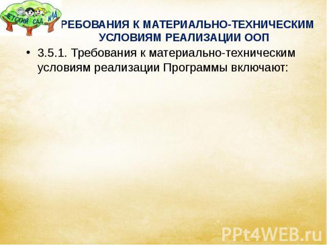 ТРЕБОВАНИЯ К МАТЕРИАЛЬНО-ТЕХНИЧЕСКИМ УСЛОВИЯМ РЕАЛИЗАЦИИ ООП 3.5.1. Требования к материально-техническим условиям реализации Программы включают: