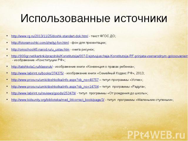 Использованные источники http://www.rg.ru/2013/11/25/doshk-standart-dok.html - текст ФГОС ДО; http://fotoramochki.com/zheltyj-fon.html - фон для презентации; http://omschool45.narod.ru/u_ustav.htm - книга рисунок; http://900igr.net/kartinki/prazdnik…