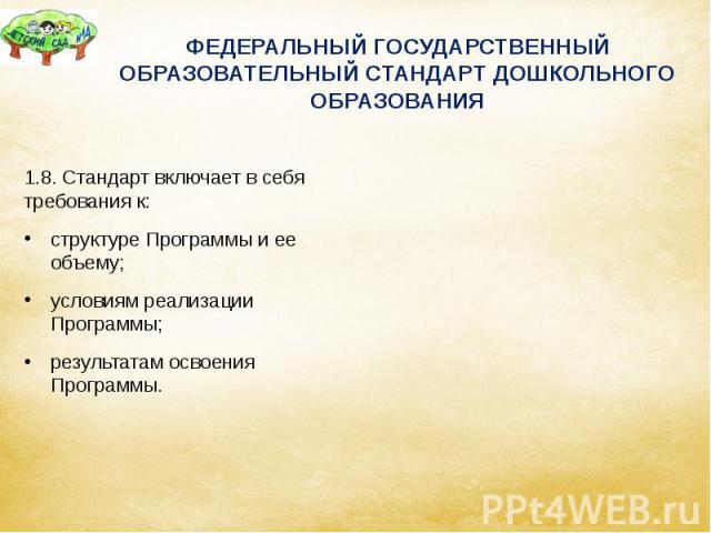 ФЕДЕРАЛЬНЫЙ ГОСУДАРСТВЕННЫЙ ОБРАЗОВАТЕЛЬНЫЙ СТАНДАРТ ДОШКОЛЬНОГО ОБРАЗОВАНИЯ 1.8. Стандарт включает в себя требования к: структуре Программы и ее объему; условиям реализации Программы; результатам освоения Программы.