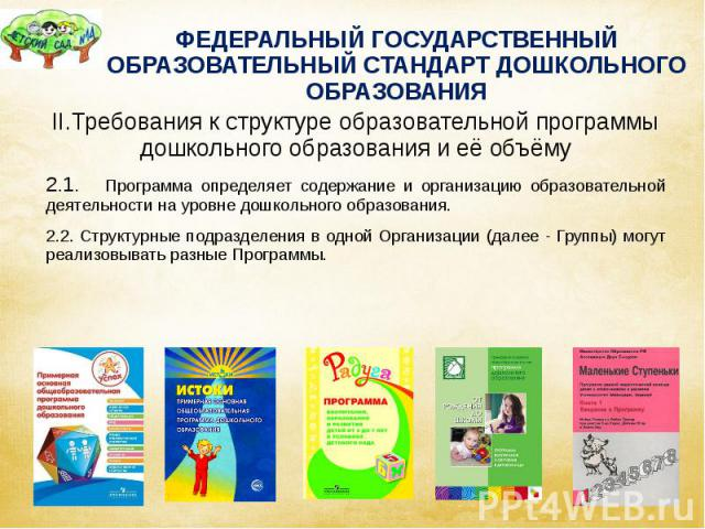 ФЕДЕРАЛЬНЫЙ ГОСУДАРСТВЕННЫЙ ОБРАЗОВАТЕЛЬНЫЙ СТАНДАРТ ДОШКОЛЬНОГО ОБРАЗОВАНИЯ II.Требования к структуре образовательной программы дошкольного образования и её объёму 2.1. Программа определяет содержание и организацию образовательной деятельности на у…