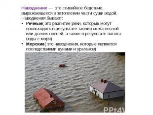 Наводнение — это стихийное бедствие, выражающееся в затоплении части суши водой.