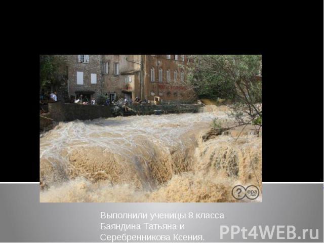 Наводнение Выполнили ученицы 8 класса Баяндина Татьяна и Серебренникова Ксения.