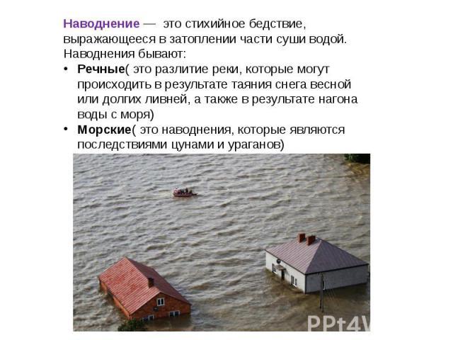 Наводнение — это стихийное бедствие, выражающееся в затоплении части суши водой. Наводнения бывают: Речные( это разлитие реки, которые могут происходить в результате таяния снега весной или долгих ливней, а также в результате нагона воды с моря) Мор…