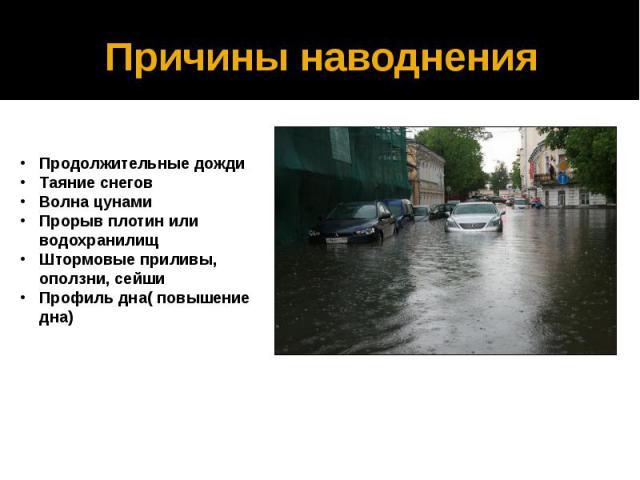 Причины наводненияПродолжительные дожди Таяние снегов Волна цунами Прорыв плотин или водохранилищ Штормовые приливы, оползни, сейши Профиль дна( повышение дна)