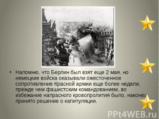 Напомню, что Берлин был взят еще 2 мая, но немецкие войска оказывали ожесточенно