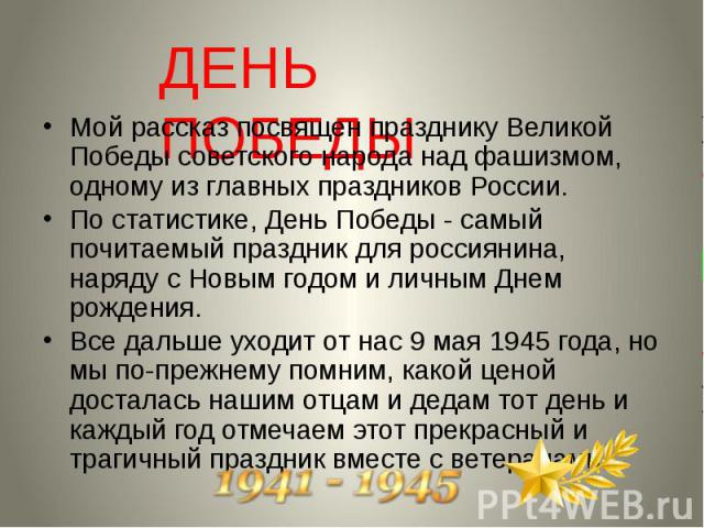 Мой рассказ посвящен празднику Великой Победы советского народа над фашизмом, одному из главных праздников России. По статистике, День Победы - самый почитаемый праздник для россиянина, наряду с Новым годом и личным Днем рождения. Все дальше уходит …