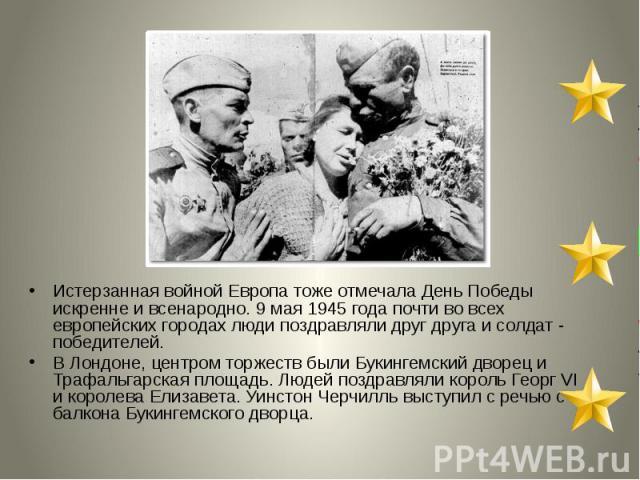 Истерзанная войной Европа тоже отмечала День Победы искренне и всенародно. 9 мая 1945 года почти во всех европейских городах люди поздравляли друг друга и солдат - победителей. В Лондоне, центром торжеств были Букингемский дворец и Трафальгарская пл…