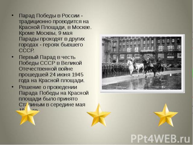 Парад Победы в России - традиционно проводится на Красной Площади, в Москве. Кроме Москвы, 9 мая Парады проходят в других городах - героях бывшего СССР. Первый Парад в честь Победы СССР в Великой Отечественной войне прошедшей 24 июня 1945 года на Кр…