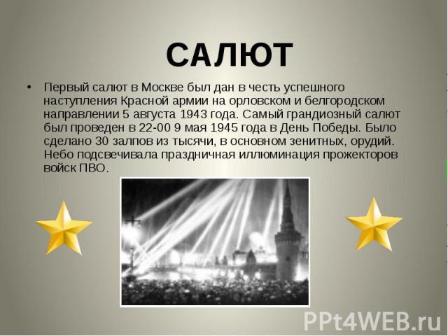 Первый салют в Москве был дан в честь успешного наступления Красной армии на орловском и белгородском направлении 5 августа 1943 года. Самый грандиозный салют был проведен в 22-00 9 мая 1945 года в День Победы. Было сделано 30 залпов из тысячи, в ос…