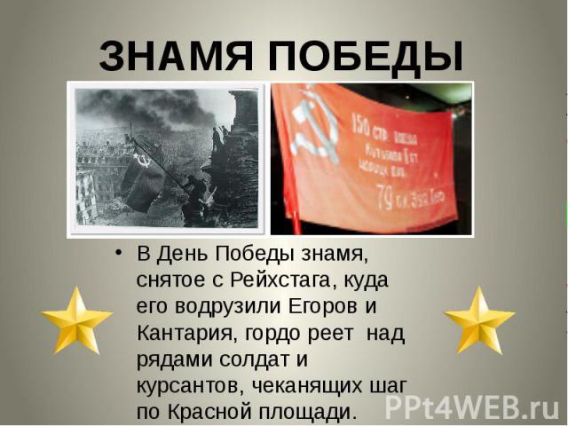 В День Победы знамя, снятое с Рейхстага, куда его водрузили Егоров и Кантария, гордо реет над рядами солдат и курсантов, чеканящих шаг по Красной площади.