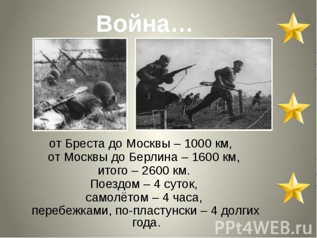 от Бреста до Москвы – 1000 км, от Москвы до Берлина – 1600 км, итого – 2600 км. Поездом – 4 суток, самолётом – 4 часа, перебежками, по-пластунски – 4 долгих года.