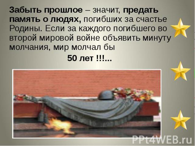 Забыть прошлое – значит, предать память о людях, погибших за счастье Родины. Если за каждого погибшего во второй мировой войне объявить минуту молчания, мир молчал бы 50 лет !!!...