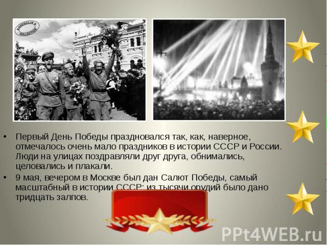 Первый День Победы праздновался так, как, наверное, отмечалось очень мало праздников в истории СССР и России. Люди на улицах поздравляли друг друга, обнимались, целовались и плакали. 9 мая, вечером в Москве был дан Салют Победы, самый масштабный в и…