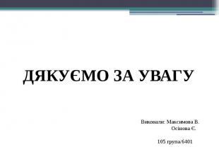 ДЯКУЄМО ЗА УВАГУ Виконали: Максимова В. Осiнова Є. 105 група/6401