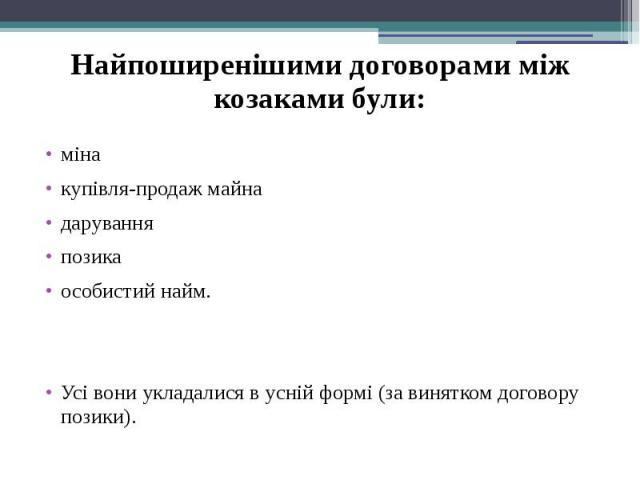 Найпоширенішими договорами між козаками були: міна купівля-продаж майна дарування позика особистий найм. Усі вони укладалися в усній формі (за винятком договору позики).