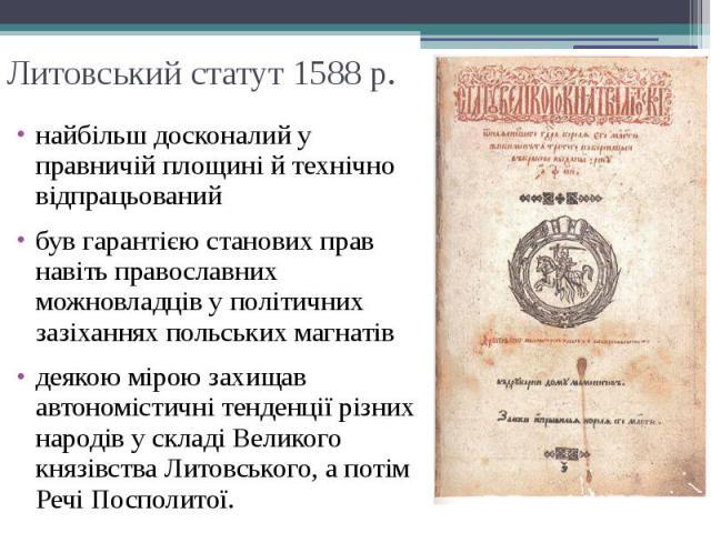 Литовський статут 1588 р. найбільш досконалий у правничій площині й технічно відпрацьований був гарантією станових прав навіть православних можновладців у політичних зазіханнях польських магнатів деякою мірою захищав автономістичні тенденції різних …