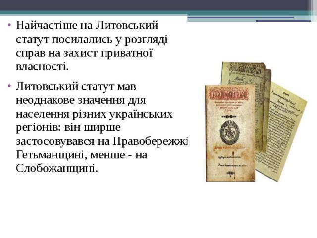 Найчастіше на Литовський статут посилались у розгляді справ на захист приватної власності. Найчастіше на Литовський статут посилались у розгляді справ на захист приватної власності. Литовський статут мав неоднакове значення для населення різних укра…