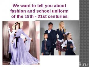 We want to tell you about fashion and school uniform of the 19th - 21st centurie