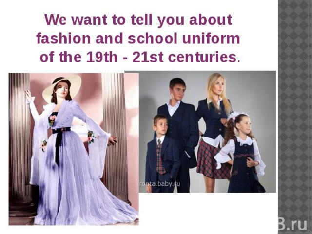 We want to tell you about fashion and school uniform of the 19th - 21st centuries.