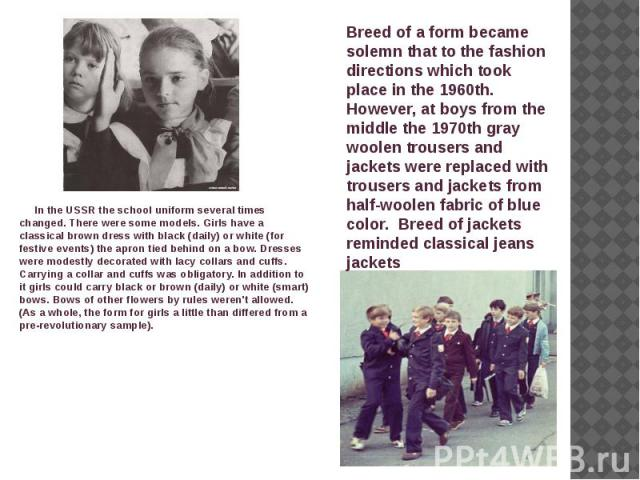 In the USSR the school uniform several times changed. There were some models. Girls have a classical brown dress with black (daily) or white (for festive events) the apron tied behind on a bow. Dresses were modestly decorated with lacy collars and c…