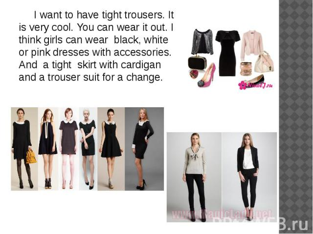 I want to have tight trousers. It is very cool. You can wear it out. I think girls can wear black, white or pink dresses with accessories. And a tight skirt with cardigan and a trouser suit for a change. I want to have tight trousers. It is very coo…