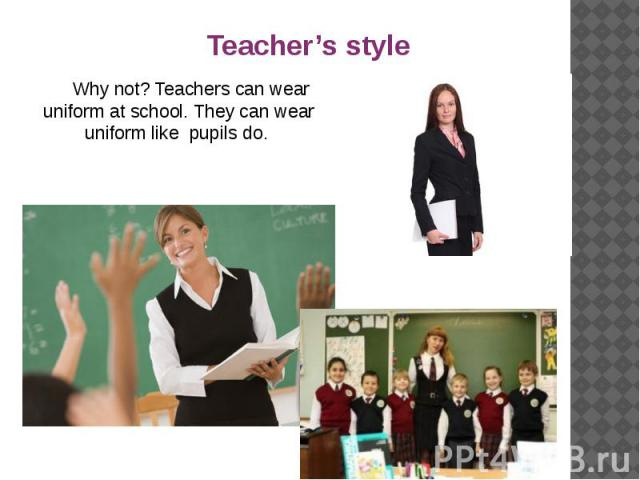 Why not? Teachers can wear uniform at school. They can wear uniform like pupils do. Why not? Teachers can wear uniform at school. They can wear uniform like pupils do.