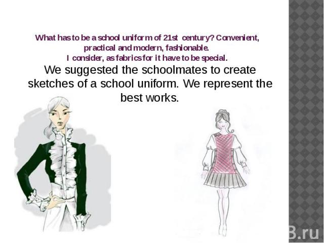 What has to be a school uniform of 21st century? Convenient, practical and modern, fashionable. I consider, as fabrics for it have to be special. We suggested the schoolmates to create sketches of a school uniform. We represent the best works.