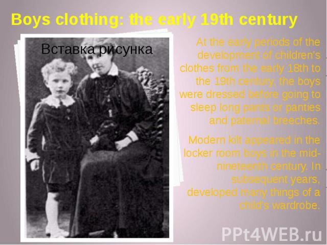 Boys clothing: the early 19th century At the early periods of the development of children's clothes from the early 18th to the 19th century, the boys were dressed before going to sleep long pants or panties and paternal breeches. Modern kilt appeare…