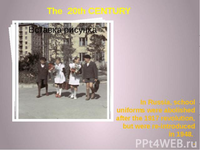 In Russia, school uniforms were abolished after the 1917 revolution, but were re-introduced in 1948. .