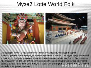 Музей Lotte World Folk Экспозиция музея включает в себя залы, посвященные истори