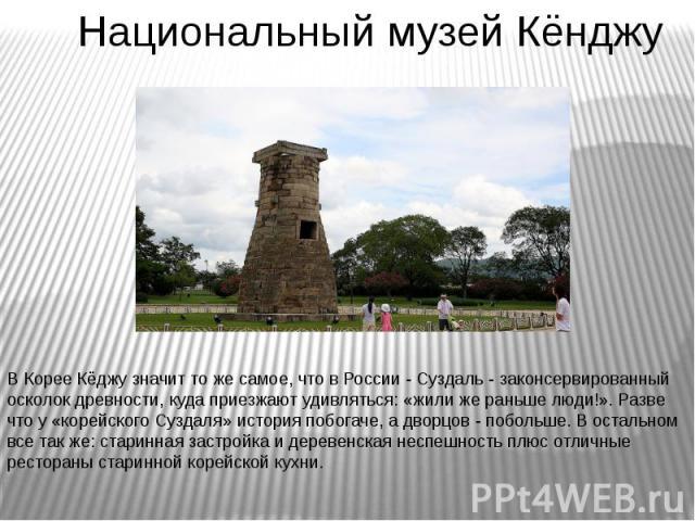 Национальный музей Кёнджу В Корее Кёджу значит то же самое, что в России - Суздаль - законсервированный осколок древности, куда приезжают удивляться: «жили же раньше люди!». Разве что у «корейского Суздаля» история побогаче, а дворцов - побольше. В …