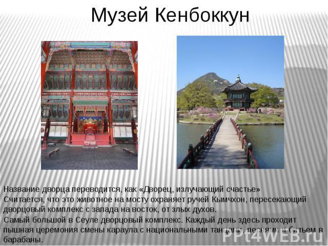 Музей Кенбоккун Самый большой в Сеуле дворцовый комплекс. Каждый день здесь проходит пышная церемония смены караула с национальными танцами, песнями и битьем в барабаны Считается, что это животное на мосту охраняет ручей Кымчхон, пересекающий дворцо…