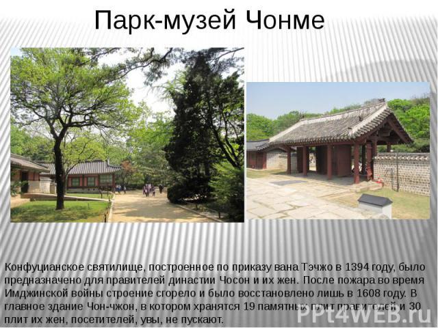 Парк-музей Чонме Конфуцианское святилище, построенное по приказу вана Тэчжо в 1394 году, было предназначено для правителей династии Чосон и их жен. После пожара во время Имджинской войны строение сгорело и было восстановлено лишь в 1608 году. В глав…