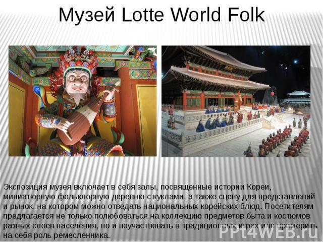 Музей Lotte World Folk Экспозиция музея включает в себя залы, посвященные истории Кореи, миниатюрную фольклорную деревню с куклами, а также сцену для представлений и рынок, на котором можно отведать национальных корейских блюд. Посетителям предлагае…
