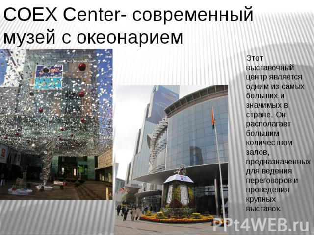 COEX Сenter- современный музей с океонарием Этот выставочный центр является одним из самых больших и значимых в стране. Он располагает большим количеством залов, предназначенных для ведения переговоров и проведения крупных выставок.