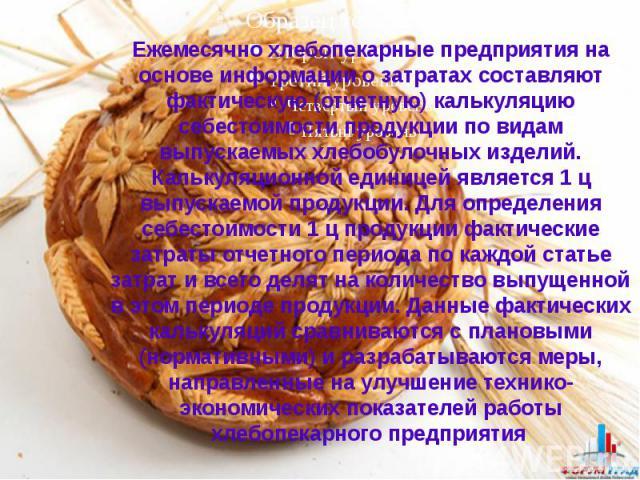 Ежемесячно хлебопекарные предприятия на основе информации о затратах составляют фактическую (отчетную) калькуляцию себестоимости продукции по видам выпускаемых хлебобулочных изделий. Калькуляционной единицей является 1 ц выпускаемой продукции. Для о…