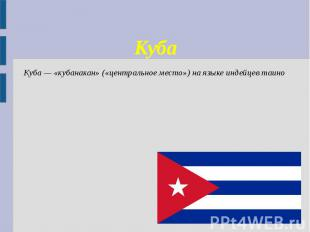 Куба Куба — «кубанакан» («центральное место») на языке индейцев таино