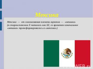Мексика Мексика — от самоназвания племени ацтеков — «мешика» (в староиспанском X