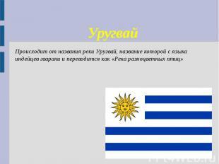 Уругвай Происходит от названия реки Уругвай, название которой с языка индейцев г