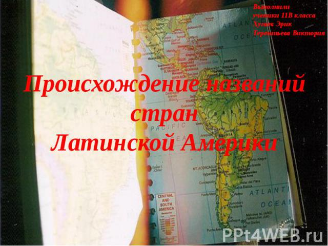Выполнили ученики 11В класса Хугаев Эрик Терентьева Виктория Происхождение названий стран Латинской Америки