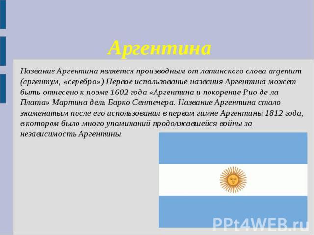Аргентина Название Аргентина является производным от латинского слова argentum (аргентум, «серебро») Первое использование названия Аргентина может быть отнесено к поэме 1602 года «Аргентина и покорение Рио де ла Плата» Мартина дель Барко Сентенера. …