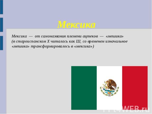 Мексика Мексика — от самоназвания племени ацтеков — «мешика» (в староиспанском X читалась как Ш, со временем изначальное «мешика» трансформировалось в «мексика»)