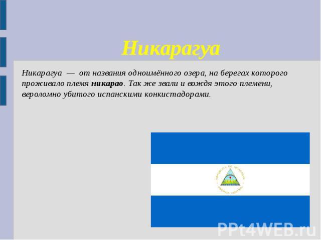 Никарагуа Никарагуа — от названия одноимённого озера, на берегах которого проживало племяникарао. Так же звали и вождя этого племени, вероломно убитого испанскими конкистадорами.